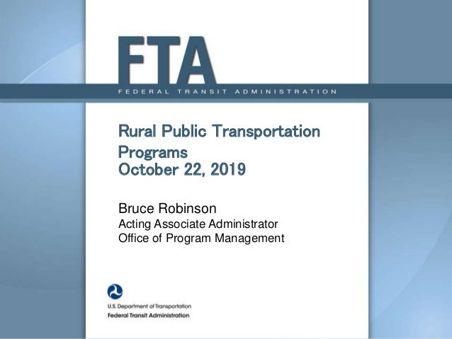 Rural Public Transportation Programs October 22, 2019 Bruce Robinson Acting Associate Administrator Office of Program Mana...