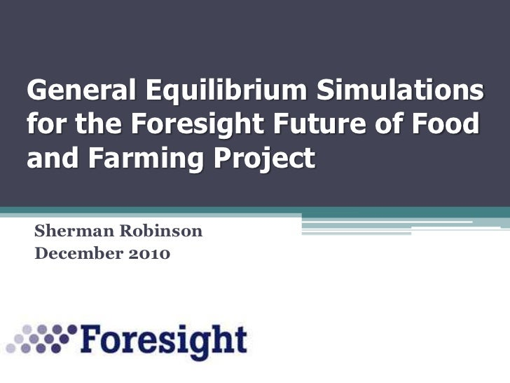 General Equilibrium Simulations for the Foresight Future of Food and Farming Project  <br />Sherman Robinson<br />December...