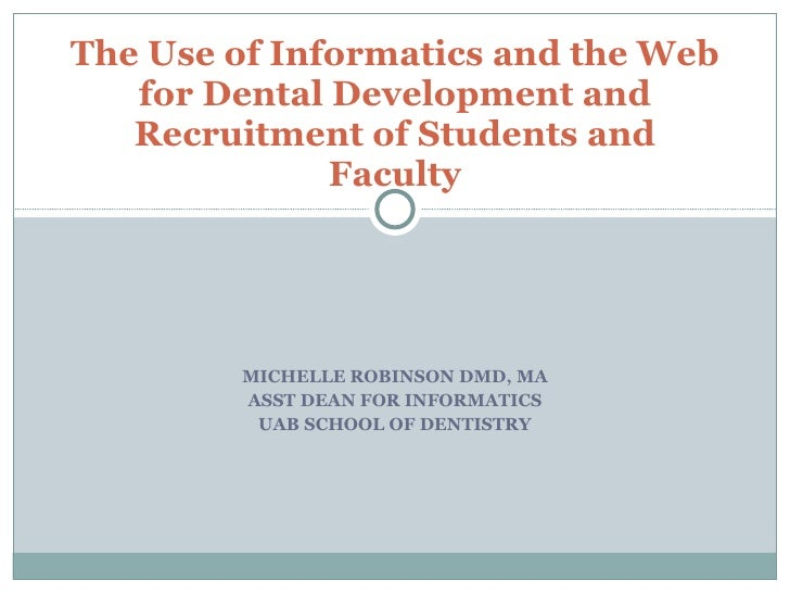 MICHELLE ROBINSON DMD, MA ASST DEAN FOR INFORMATICS UAB SCHOOL OF DENTISTRY The Use of Informatics and the Web for Dental ...