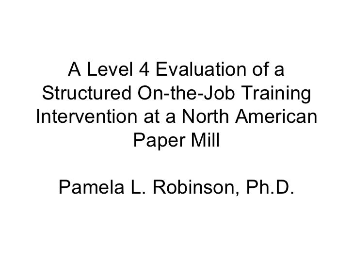 A Level 4 Evaluation of a Structured On-the-Job Training Intervention at a North American Paper Mill Pamela L. Robinson, P...