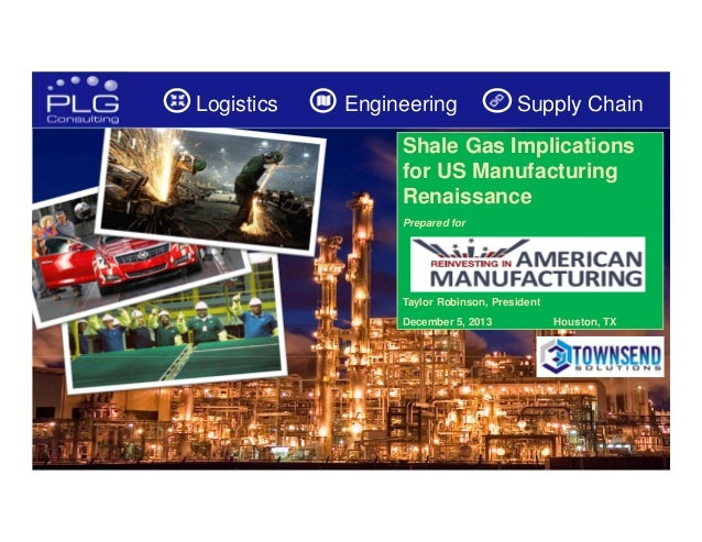 Logistics  Engineering  Supply Chain  Shale Gas Implications for US Manufacturing Renaissance Prepared for  Taylor Robinso...