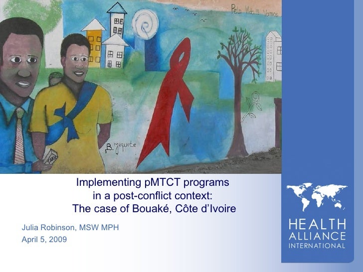 Implementing pMTCT programs  in a post-conflict context:  The case of Bouak é , C ô te d'Ivoire Julia Robinson, MSW MPH Ap...