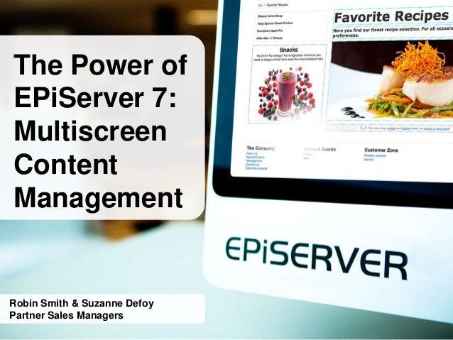 The Power ofEPiServer 7:MultiscreenContentManagementRobin Smith & Suzanne DefoyPartner Sales Managers