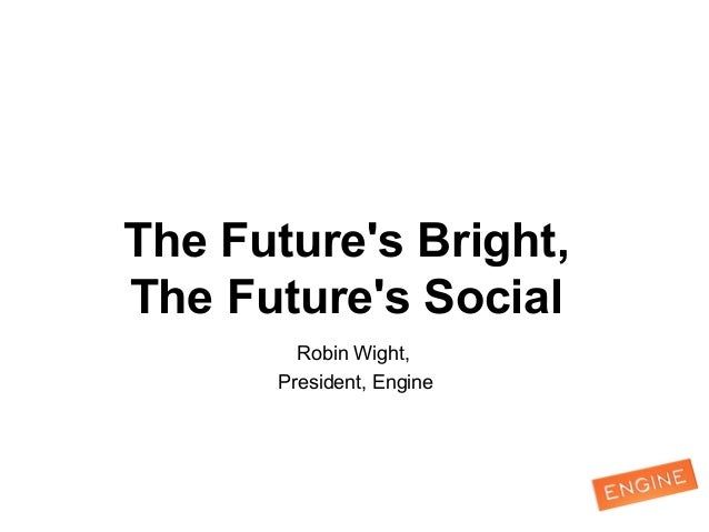 The Future's Bright, The Future's Social Robin Wight, President, Engine