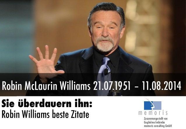 Robin McLaurin Williams 21.07.1951 – 11.08.2014 Sie überdauern ihn: Robin Williams beste Zitate Zusammengestellt von Gugli...