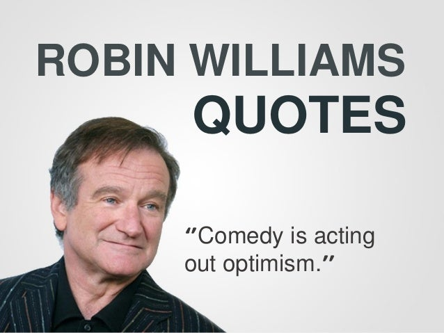 ROBIN WILLIAMS QUOTES ''Comedy is acting out optimism.''