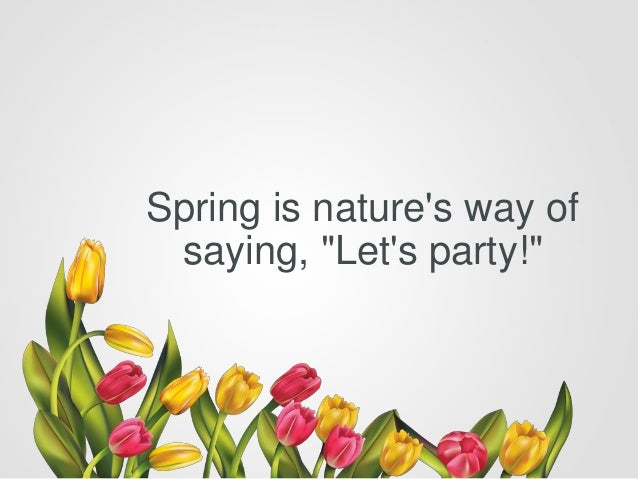 """Spring is nature's way of saying, """"Let's party!"""""""
