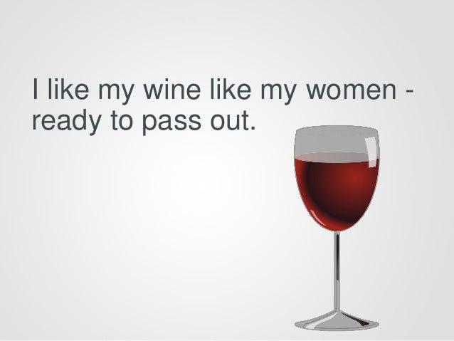 I like my wine like my women - ready to pass out.