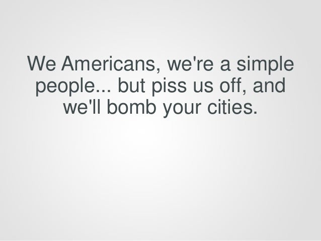 We Americans, we're a simple people... but piss us off, and we'll bomb your cities.