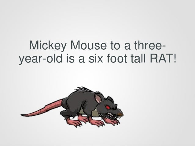 Mickey Mouse to a three- year-old is a six foot tall RAT!