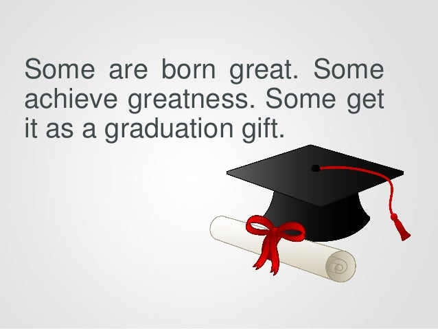 Some are born great. Some achieve greatness. Some get it as a graduation gift.