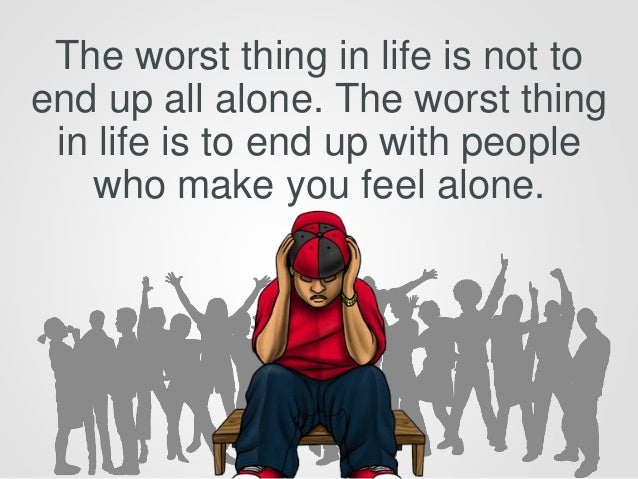 The worst thing in life is not to end up all alone. The worst thing in life is to end up with people who make you feel alo...