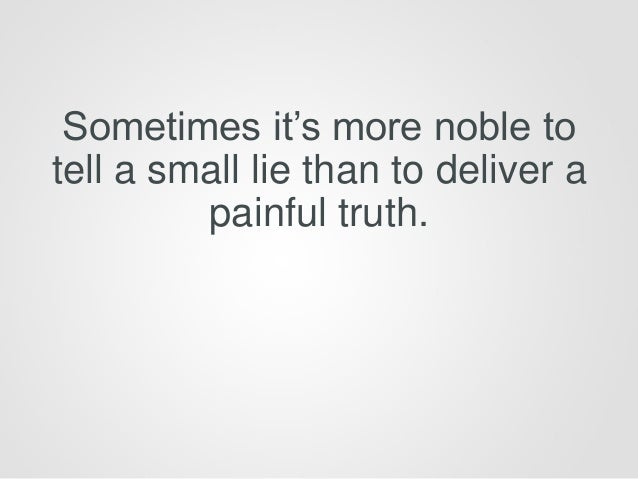 Sometimes it's more noble to tell a small lie than to deliver a painful truth.