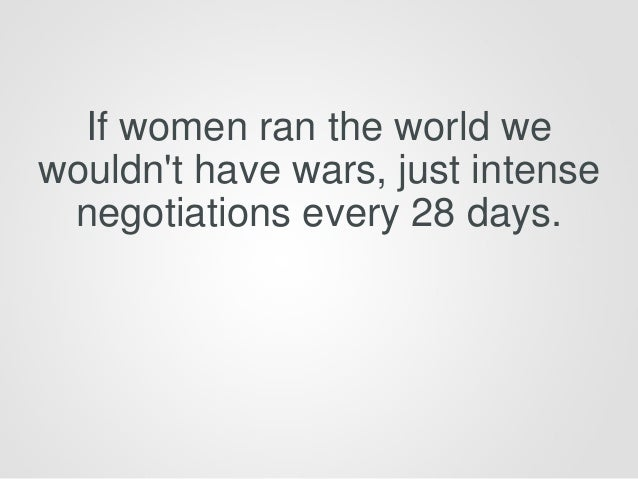 If women ran the world we wouldn't have wars, just intense negotiations every 28 days.