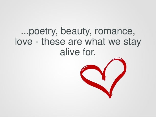 ...poetry, beauty, romance, love - these are what we stay alive for.