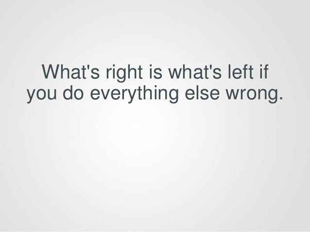 What's right is what's left if you do everything else wrong.