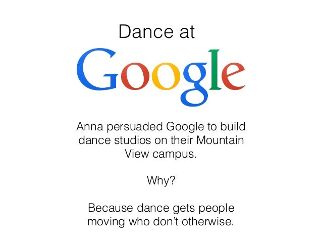 Dance at Anna persuaded Google to build dance studios on their Mountain View campus. Why? Because dance gets people moving...