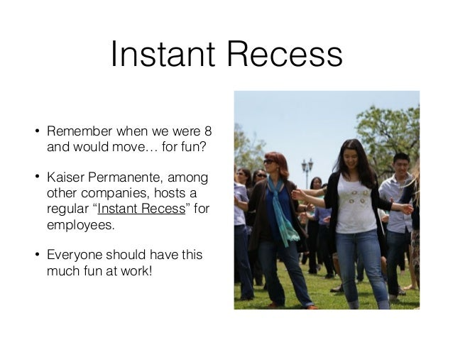 Instant Recess • Remember when we were 8 and would move… for fun? • Kaiser Permanente, among other companies, hosts a regu...