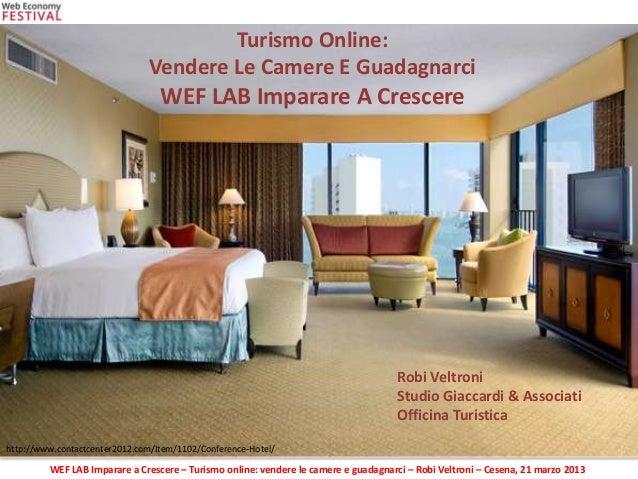 WEF LAB Imparare a Crescere – Turismo online: vendere le camere e guadagnarci – Robi Veltroni – Cesena, 21 marzo 2013 http...