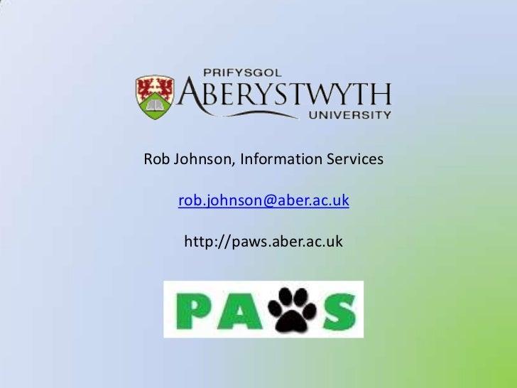 Rob Johnson, Information Services<br />rob.johnson@aber.ac.uk<br />http://paws.aber.ac.uk<br />