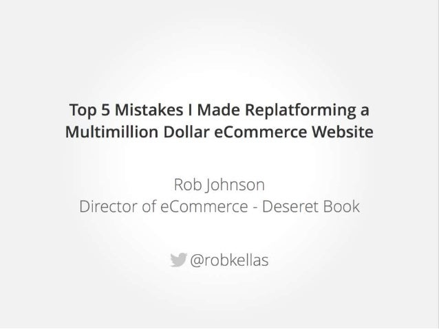 Top 5 Mistakes I Made Replatforming a Multimillion Dollar ecommerce Website  Robjohnson Director of eCommerce - Deseret Bo...