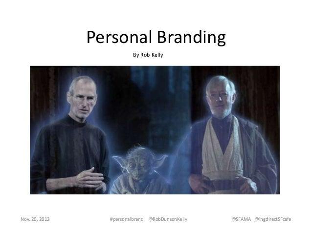 Personal Branding                          By Rob KellyNov. 20, 2012     #personalbrand @RobDunsonKelly   @SFAMA @ingdirec...