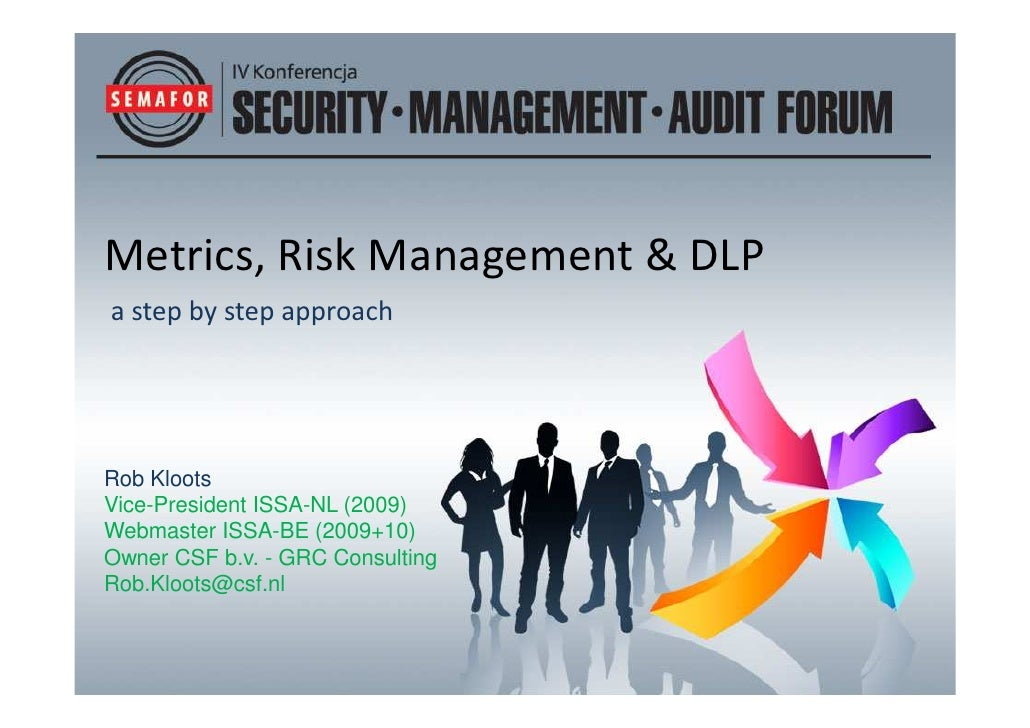 Metrics, Risk Management & DLP a step by step approach     Rob Kloots Vice-President ISSA-NL (2009) Webmaster ISSA-BE (200...