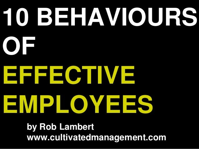 10 BEHAVIOURS OF EFFECTIVE EMPLOYEES by Rob Lambert www.cultivatedmanagement.com