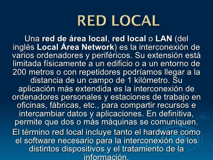 Una  red de área local ,  red local  o  LAN  (del inglés  Local Área Network ) es la interconexión de varios ordenadores y...