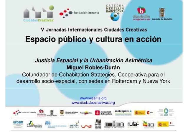 Espacio público y cultura en acción       Justicia Espacial y la Urbanización Asimétrica                     Miguel Robles...