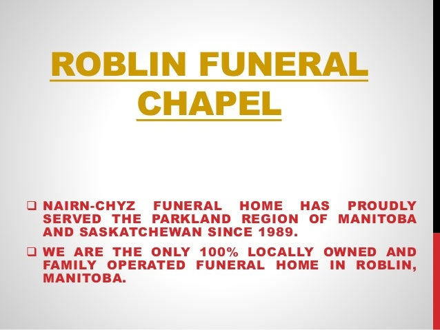 ROBLIN FUNERAL CHAPEL  NAIRN-CHYZ FUNERAL HOME HAS PROUDLY SERVED THE PARKLAND REGION OF MANITOBA AND SASKATCHEWAN SINCE ...