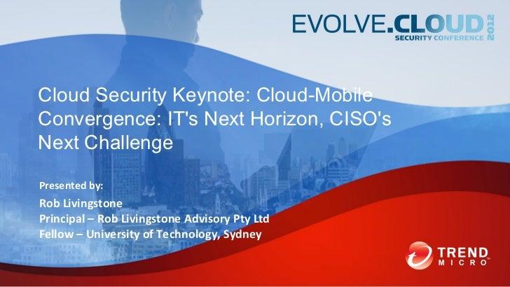 Cloud Security Keynote: Cloud-MobileConvergence: ITs Next Horizon, CISOsNext ChallengePresented by:Rob LivingstonePrincipa...
