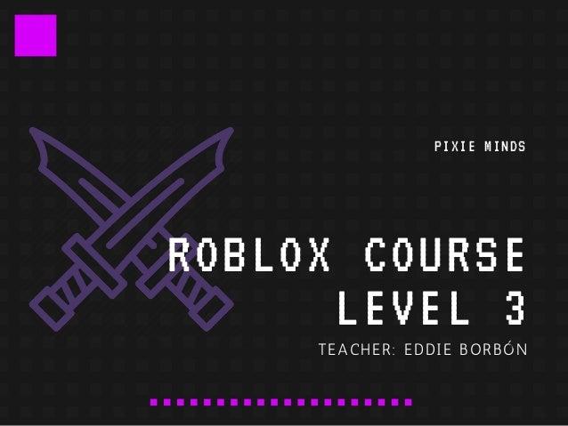 ROBLOX COURSE LEVEL 3 TEACHER: EDDIE BORB�N PIXIE MINDS