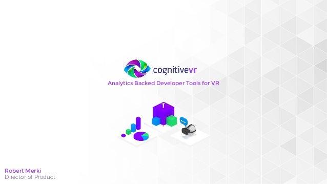 Analytics Backed Developer Tools for VR Robert Merki Director of Product