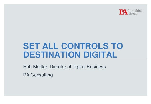 SET ALL CONTROLS TO DESTINATION DIGITAL Rob Mettler, Director of Digital Business PA Consulting  © PA Knowledge Limited 20...