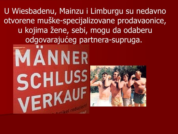 U Wiesbadenu, Mainzu  i  Limburgu su nedavno  otvorene muške-specijalizovane prodavaonice ,  u kojima žene, sebi, mogu da ...