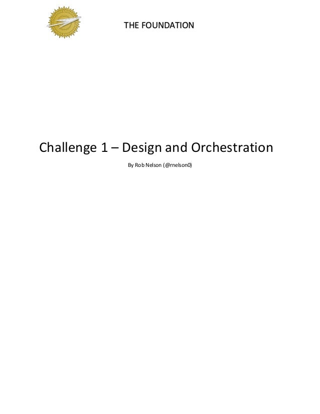 THE FOUNDATION Challenge 1 – Design and Orchestration By Rob Nelson (@rnelson0)