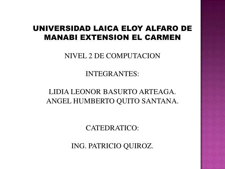UNIVERSIDAD LAICA ELOY ALFARO DE MANABI EXTENSION EL CARMEN<br />NIVEL 2 DE COMPUTACION<br />INTEGRANTES:<br />LIDIA LEONO...