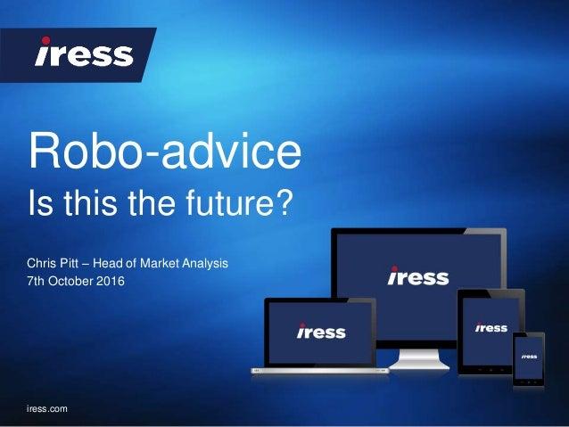Robo-advice iress.com Chris Pitt – Head of Market Analysis 7th October 2016 Is this the future?