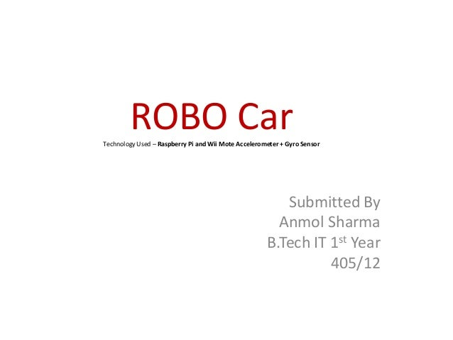 ROBO CarTechnology Used – Raspberry Pi and Wii Mote Accelerometer + Gyro Sensor Submitted By Anmol Sharma B.Tech IT 1st Ye...