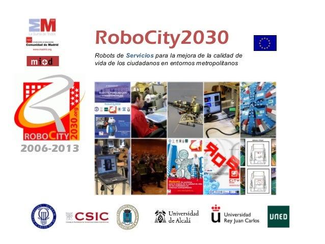 RoboCity2030 Robots de Servicios para la mejora de la calidad de vida de los ciudadanos en entornos metropolitanos 2006-20...