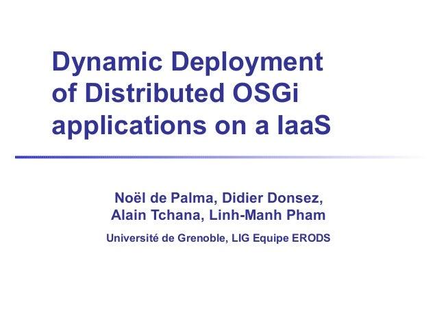 Dynamic Deploymentof Distributed OSGiapplications on a IaaSNoël de Palma, Didier Donsez,Alain Tchana, Linh-Manh PhamUniver...