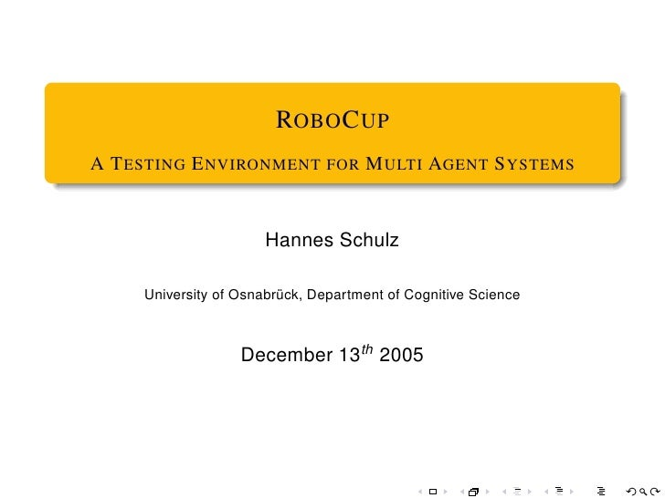 ROBO C UP A T ESTING E NVIRONMENT FOR M ULTI AGENT S YSTEMS                         Hannes Schulz       University of Osna...
