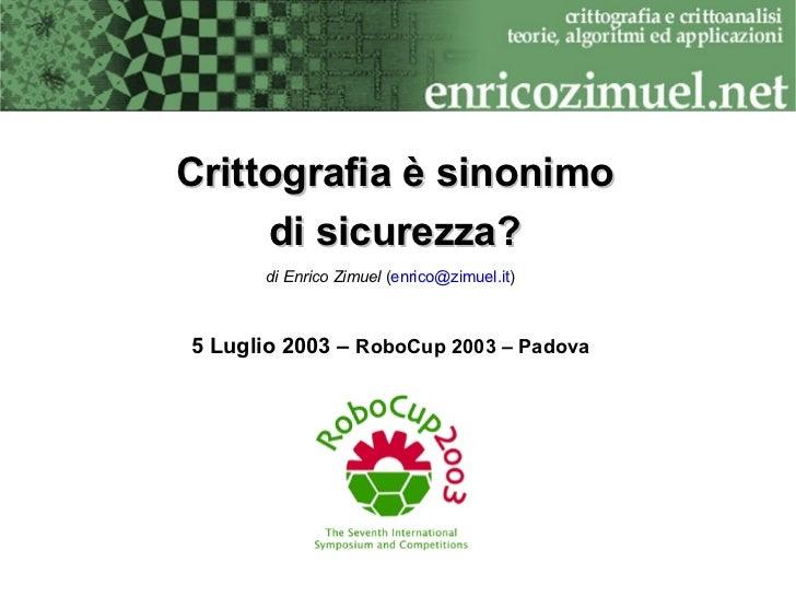 Crittografia è sinonimo      di sicurezza?       di Enrico Zimuel (enrico@zimuel.it)    5 Luglio 2003 – RoboCup 2003 – Pad...