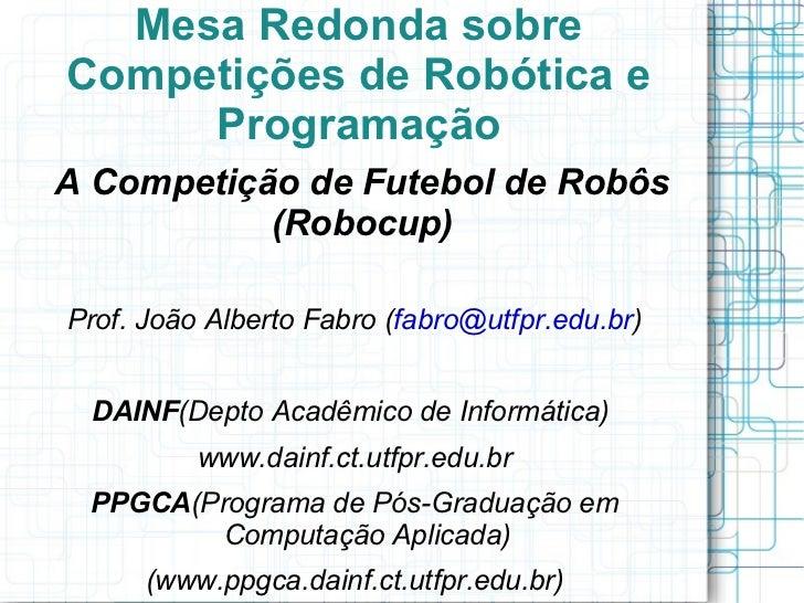 Mesa Redonda sobre Competições de Robótica e Programação <ul><li>A Competição de Futebol de Robôs (Robocup)  </li></ul>Pro...