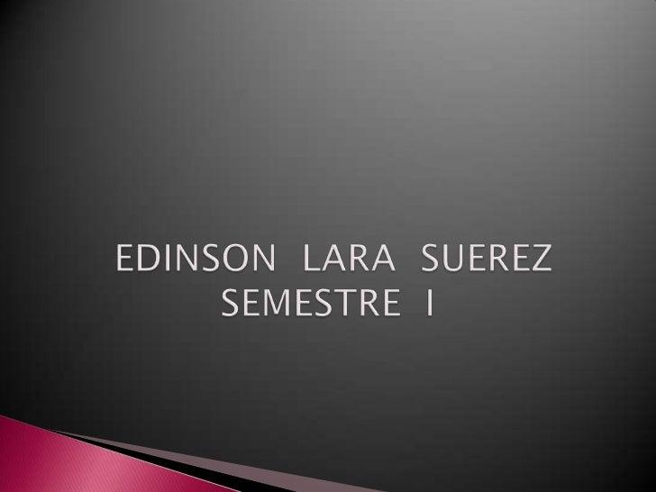 EDINSON  LARA  SUEREZSEMESTRE  I                                                                         <br />
