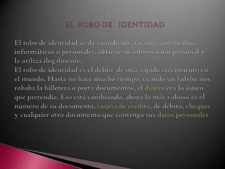 EL  ROBO DE   IDENTIDAD   El robo de identidad se da cuando un atacante, por medios informático...