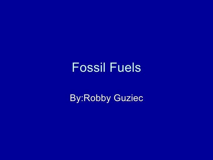 Fossil Fuels By:Robby Guziec
