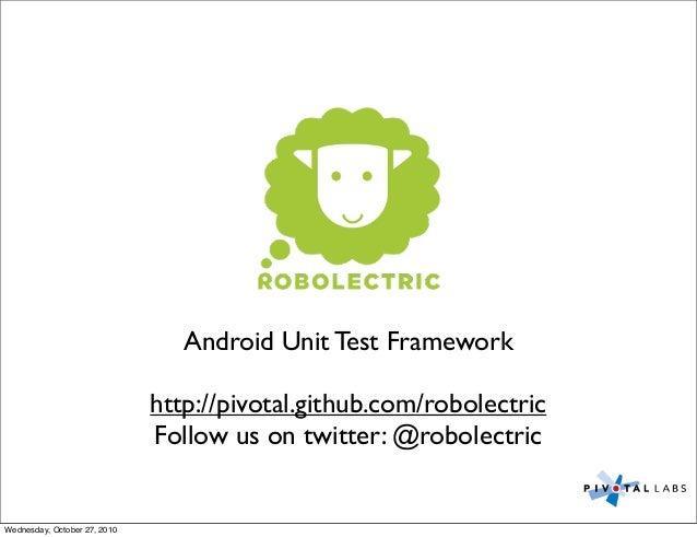 Android Unit Test Framework http://pivotal.github.com/robolectric Follow us on twitter: @robolectric Wednesday, October 27...