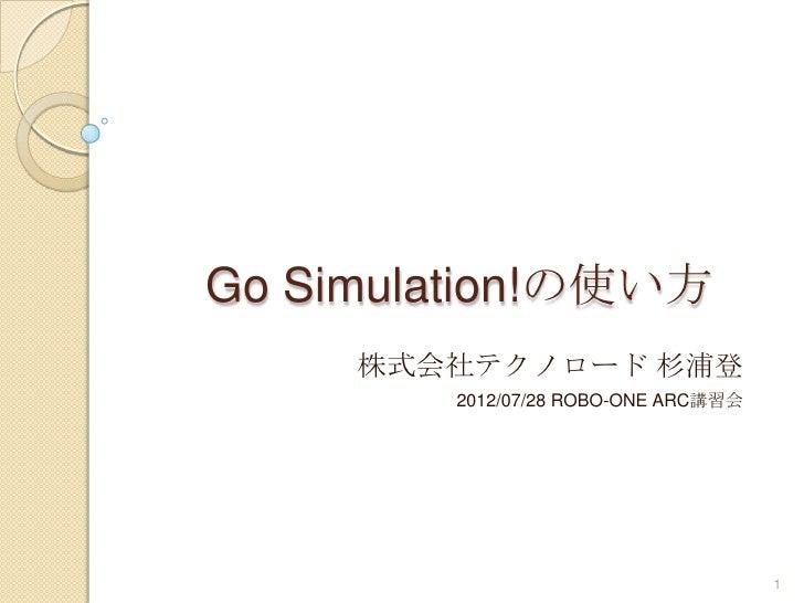 Go Simulation!の使い方     株式会社テクノロード 杉浦登        2012/07/28 ROBO-ONE ARC講習会                                     1